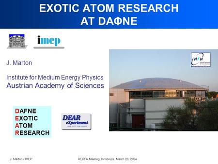 J. Marton / IMEPRECFA Meeting, Innsbruck, March 26, 2004 EXOTIC ATOM RESEARCH AT DAΦNE J. Marton Institute for Medium Energy Physics Austrian Academy of.
