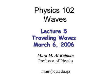 Physics 102 Waves Moza M. Al-Rabban Professor of Physics Lecture 5 Traveling Waves March 6, 2006 Lecture 5 Traveling Waves March 6, 2006.