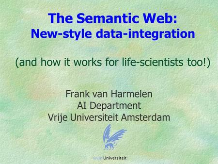 The Semantic Web: New-style data-integration (and how it works for life-scientists too!) Frank van Harmelen AI Department Vrije Universiteit Amsterdam.