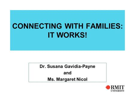 CONNECTING WITH FAMILIES: IT WORKS! Dr. Susana Gavidia-Payne and Ms. Margaret Nicol.