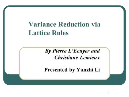1 Variance Reduction via Lattice Rules By Pierre L'Ecuyer and Christiane Lemieux Presented by Yanzhi Li.