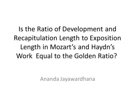 Is <strong>the</strong> Ratio of Development <strong>and</strong> Recapitulation Length to Exposition Length in Mozart's <strong>and</strong> Haydn's Work Equal to <strong>the</strong> <strong>Golden</strong> Ratio? Ananda Jayawardhana.