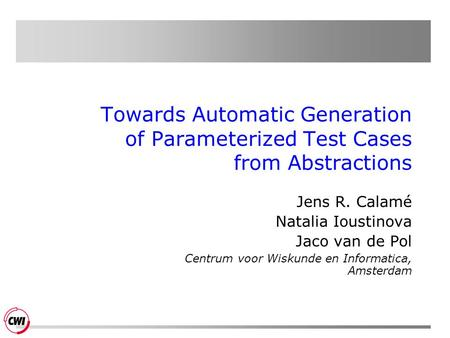 Towards Automatic Generation of Parameterized Test Cases from Abstractions Jens R. Calamé Natalia Ioustinova Jaco van de Pol Centrum voor Wiskunde en Informatica,