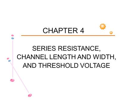 CHAPTER 4 SERIES RESISTANCE, CHANNEL LENGTH AND WIDTH, AND THRESHOLD VOLTAGE.
