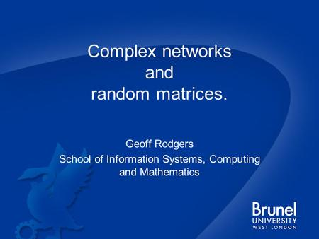 Complex networks and random matrices. Geoff Rodgers School of Information Systems, Computing and Mathematics.