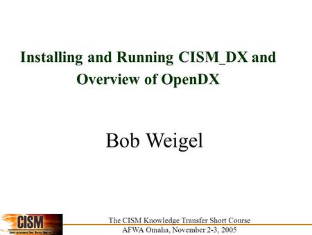 Installing and Running CISM _ DX and Overview of OpenDX The CISM Knowledge Transfer Short Course AFWA Omaha, November 2-3, 2005 Bob Weigel The CISM Knowledge.