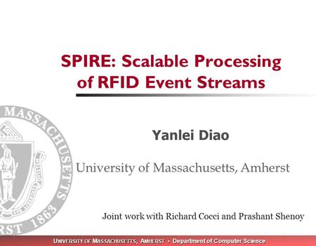 U NIVERSITY OF M ASSACHUSETTS, A MHERST Department of Computer Science SPIRE: Scalable Processing of RFID Event Streams Yanlei Diao University of Massachusetts,