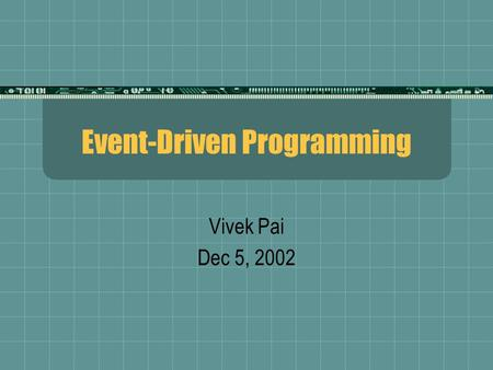 Event-Driven Programming Vivek Pai Dec 5, 2002. 2 GedankenBits  What does a raw bit cost?  IDE  40GB: $100  120GB: $180  32MB USB Pen: $38  FireWire: