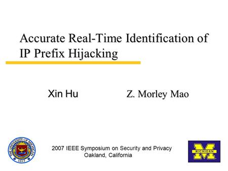 Accurate Real-Time Identification of IP Prefix Hijacking Z. Morley Mao Xin Hu 2007 IEEE Symposium on and Privacy Oakland, California 2007 IEEE Symposium.