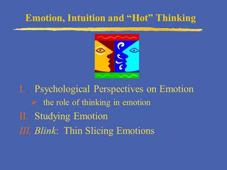 "Emotion, Intuition and ""Hot"" Thinking I.Psychological Perspectives on Emotion  the role of thinking in emotion II.Studying Emotion III.Blink: Thin Slicing."
