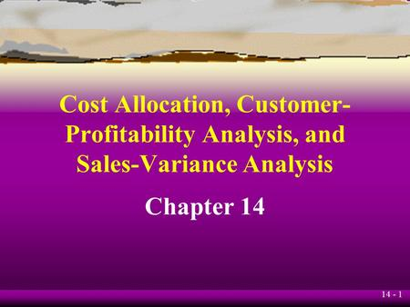 14 - 1 Cost Allocation, Customer- Profitability Analysis, and Sales-Variance Analysis Chapter 14.