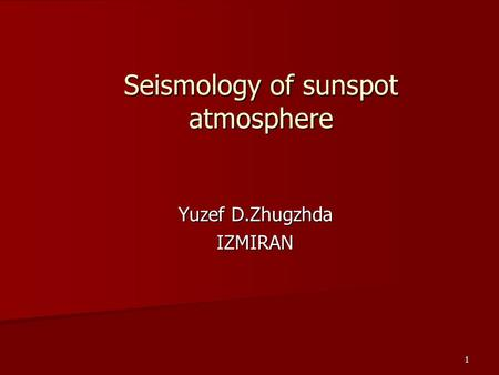 1 Seismology of sunspot atmosphere Yuzef D.Zhugzhda IZMIRAN.
