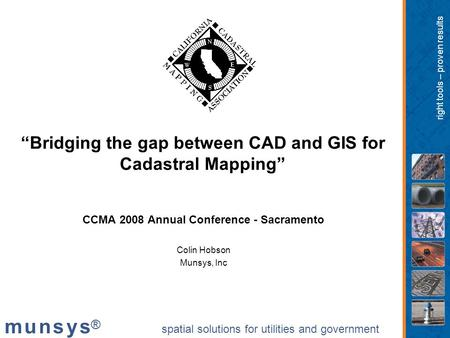 "Spatial solutions for utilities and government m u n s y s®m u n s y s® right tools – proven results ""Bridging the gap between CAD and GIS for Cadastral."