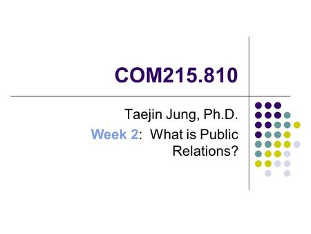 COM215.810 Taejin Jung, Ph.D. Week 2: What is Public Relations?