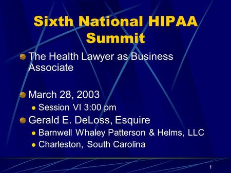 1 Sixth National HIPAA Summit The Health Lawyer as Business Associate March 28, 2003 Session VI 3:00 pm Gerald E. DeLoss, Esquire Barnwell Whaley Patterson.