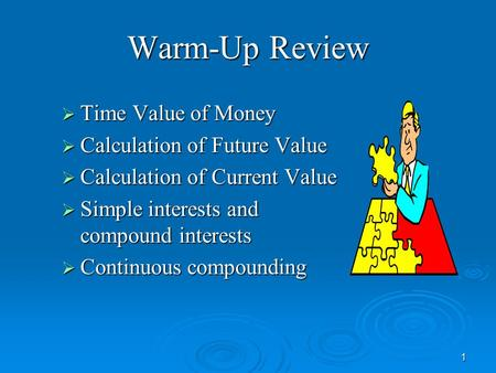 1 Warm-Up Review  Time Value of Money  Calculation of Future Value  Calculation of Current Value  Simple interests and compound interests  Continuous.