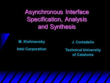 Asynchronous Interface Specification, Analysis and Synthesis M. Kishinevsky Intel Corporation J. Cortadella Technical University of Catalonia.