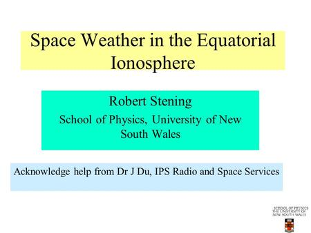 SCHOOL OF PHYSICS Space Weather in the Equatorial Ionosphere Robert Stening School of Physics, University of New South Wales Acknowledge help from Dr J.