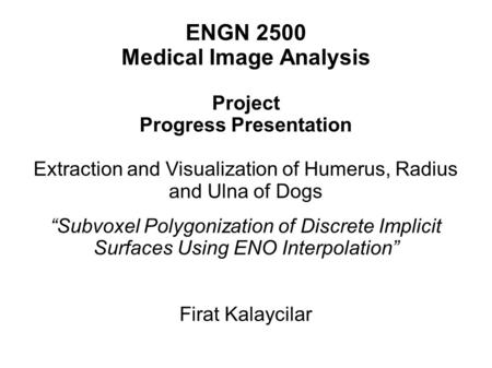 "ENGN 2500 Medical Image Analysis Project Progress Presentation Extraction and Visualization of Humerus, Radius and Ulna of Dogs ""Subvoxel Polygonization."