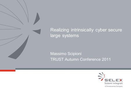 © 2011 SELEX Sistemi Integrati - Commercial in Confidence Massimo Scipioni TRUST Autumn Conference 2011 Realizing intrinsically cyber secure large systems.