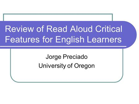 Review of Read Aloud Critical Features for English Learners Jorge Preciado University of Oregon.