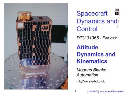 Attitude Dynamics and Kinematics 1 Spacecraft Dynamics and Control DTU 31365 - F all 2001 Attitude Dynamics and Kinematics Mogens Blanke Automation