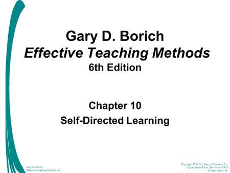Copyright ©2007 by Pearson Education, Inc. Upper Saddle River, New Jersey 07458 All rights reserved. Gary D. Borich Effective Teaching Methods, 6e Gary.