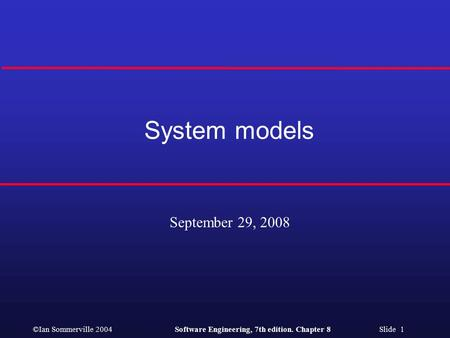 ©Ian Sommerville 2004Software Engineering, 7th edition. Chapter 8 Slide 1 System models September 29, 2008.