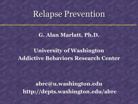 Relapse Prevention G. Alan Marlatt, Ph.D. University of Washington Addictive Behaviors Research Center