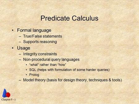 Chapter 5 - 1 Predicate Calculus Formal language –True/False statements –Supports reasoning Usage –Integrity constraints –Non-procedural query languages.