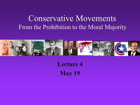 Conservative Movements From the Prohibition to the Moral Majority Lecture 4 May 19.