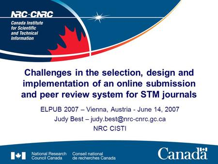 Challenges in the selection, design and implementation of an online submission and peer review system for STM journals ELPUB 2007 – Vienna, Austria - June.