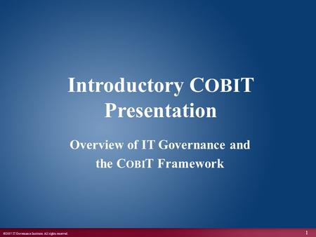 ©2007 IT Governance Institute. All rights reserved. 1 Introductory C OBI T Presentation Overview of IT Governance and the C OBI T Framework.