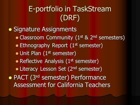 E-portfolio in TaskStream (DRF) Signature Assignments Signature Assignments Classroom Community (1 st & 2 nd semesters) Classroom Community (1 st & 2 nd.