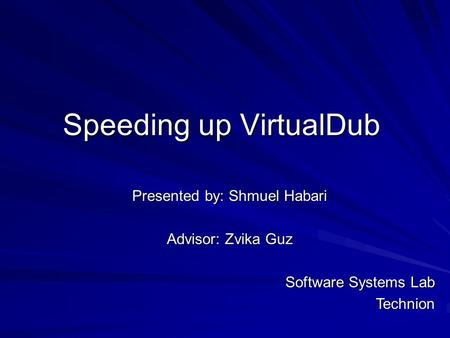 Speeding up VirtualDub Presented by: Shmuel Habari Advisor: Zvika Guz Software Systems Lab Technion.
