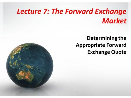 Lecture 7: The Forward Exchange Market Determining the Appropriate Forward Exchange Quote.