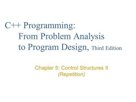 C++ Programming: From Problem Analysis to Program Design, Third Edition Chapter 5: Control Structures II (Repetition)