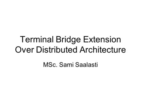 Terminal Bridge Extension Over Distributed Architecture MSc. Sami Saalasti.