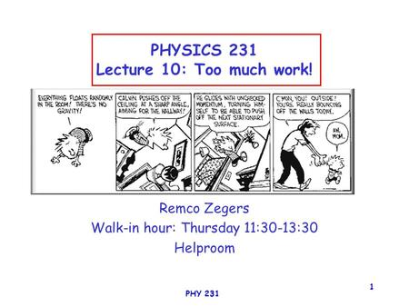 PHY 231 1 PHYSICS 231 Lecture 10: Too much work! Remco Zegers Walk-in hour: Thursday 11:30-13:30 Helproom.