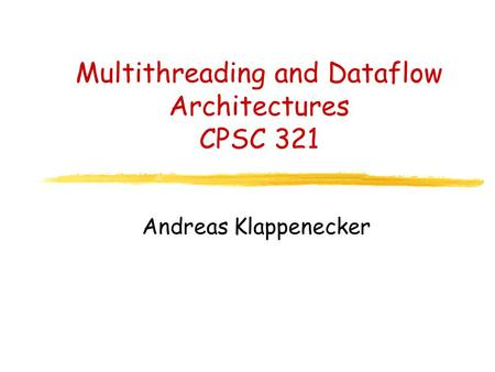 Multithreading and Dataflow Architectures CPSC 321 Andreas Klappenecker.