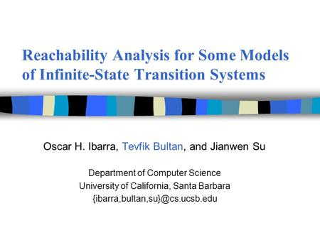 Reachability Analysis for Some Models of Infinite-State Transition Systems Oscar H. Ibarra, Tevfik Bultan, and Jianwen Su Department of Computer Science.