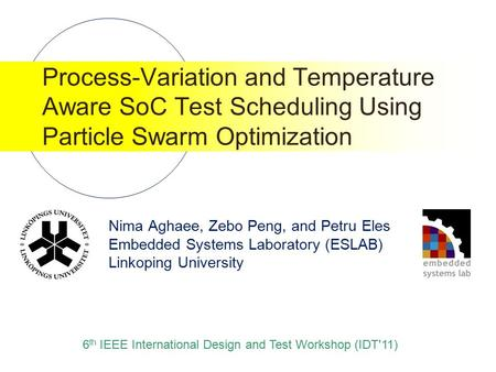 Nima Aghaee, Zebo Peng, and Petru Eles Embedded Systems Laboratory (ESLAB) Linkoping University Process-Variation and Temperature Aware SoC Test Scheduling.