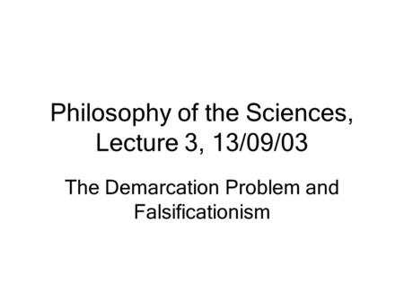 Philosophy of the Sciences, Lecture 3, 13/09/03 The Demarcation Problem and Falsificationism.