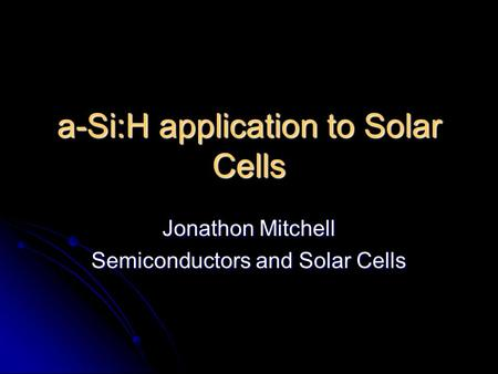 A-Si:H application to Solar Cells Jonathon Mitchell Semiconductors and Solar Cells.