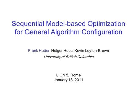 Sequential Model-based Optimization for General Algorithm Configuration Frank Hutter, Holger Hoos, Kevin Leyton-Brown University of British Columbia LION.
