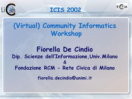 1 ICIS 2002 ICIS 2002 (Virtual) Community Informatics Workshop Workshop Fiorella De Cindio Dip. Scienze dell'Informazione,Univ.Milano & Fondazione RCM.