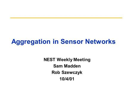 Aggregation in Sensor Networks NEST Weekly Meeting Sam Madden Rob Szewczyk 10/4/01.