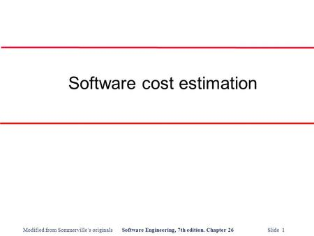 Modified from Sommerville's originalsSoftware Engineering, 7th edition. Chapter 26 Slide 1 Software cost estimation.