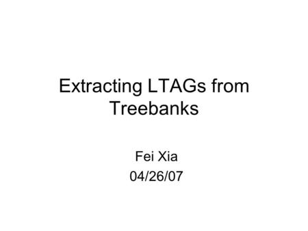 Extracting LTAGs from Treebanks Fei Xia 04/26/07.