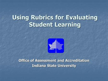 Using Rubrics for Evaluating Student Learning Office of Assessment and Accreditation Indiana State University.